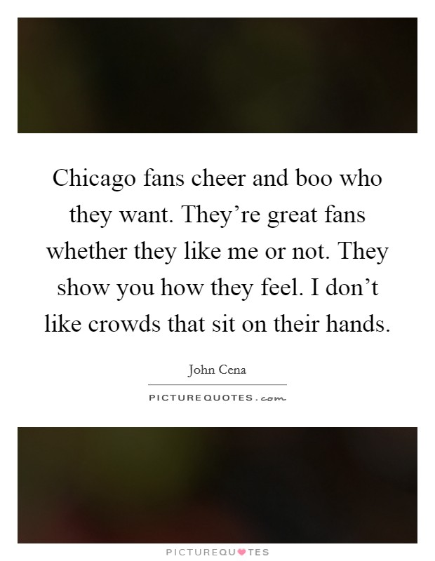 Chicago fans cheer and boo who they want. They're great fans whether they like me or not. They show you how they feel. I don't like crowds that sit on their hands Picture Quote #1