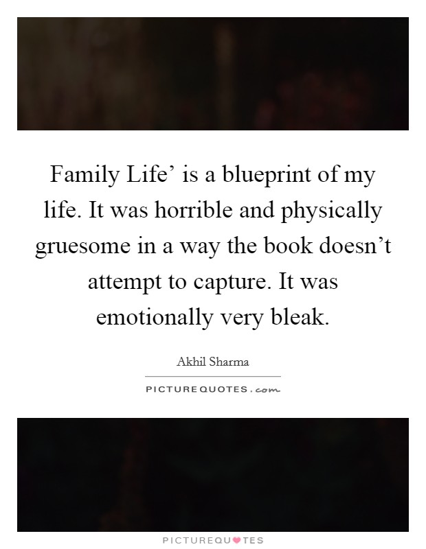 Family Life' is a blueprint of my life. It was horrible and physically gruesome in a way the book doesn't attempt to capture. It was emotionally very bleak Picture Quote #1