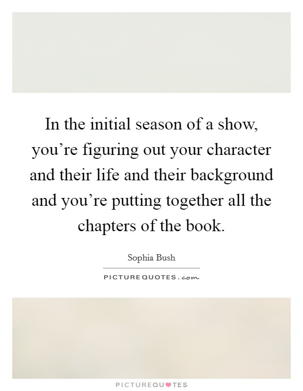In the initial season of a show, you're figuring out your character and their life and their background and you're putting together all the chapters of the book Picture Quote #1