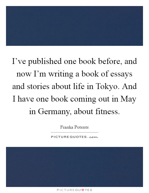 I've published one book before, and now I'm writing a book of essays and stories about life in Tokyo. And I have one book coming out in May in Germany, about fitness Picture Quote #1