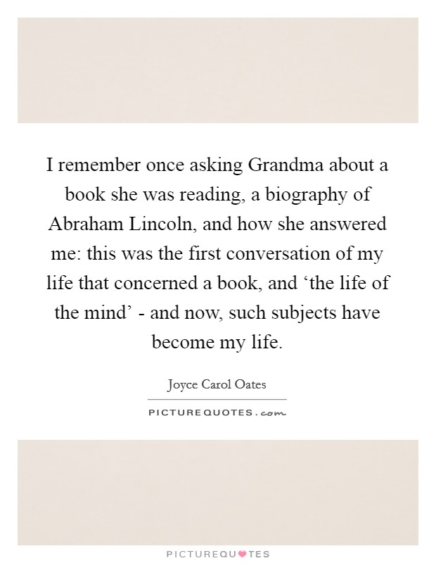 I remember once asking Grandma about a book she was reading, a biography of Abraham Lincoln, and how she answered me: this was the first conversation of my life that concerned a book, and 'the life of the mind' - and now, such subjects have become my life Picture Quote #1