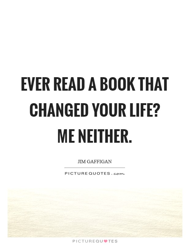 Ever read a book that changed your life? Me neither Picture Quote #1