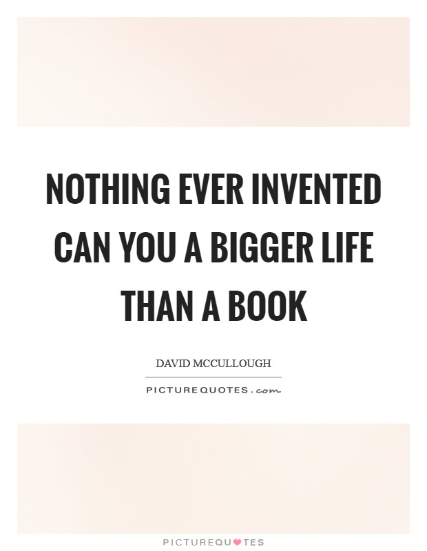 Nothing ever invented can you a bigger life than a book Picture Quote #1