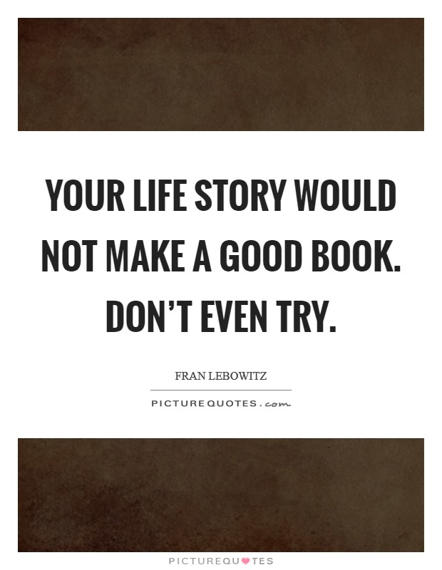 Your life story would not make a good book. Don't even try Picture Quote #1