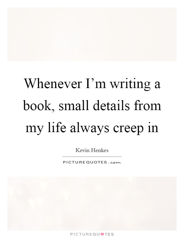 Whenever I'm writing a book, small details from my life always creep in Picture Quote #1