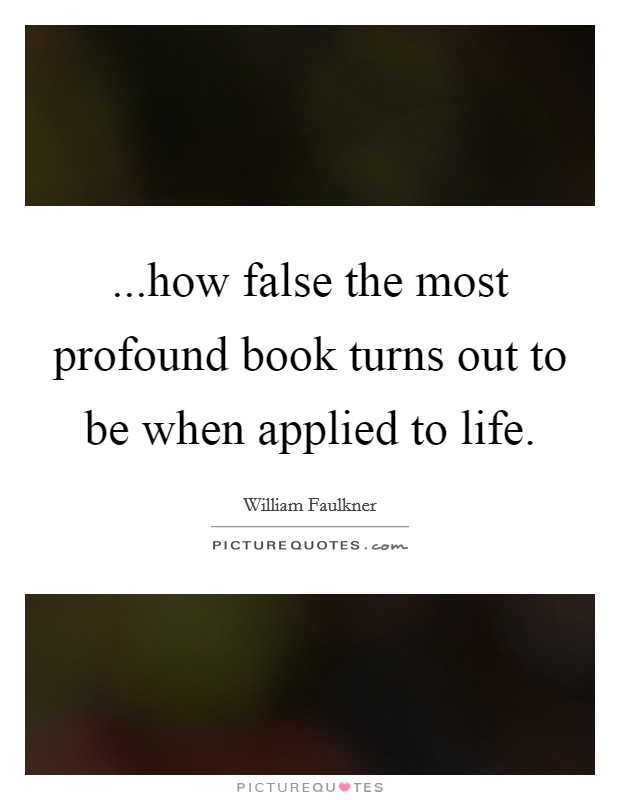 ...how false the most profound book turns out to be when applied to life Picture Quote #1