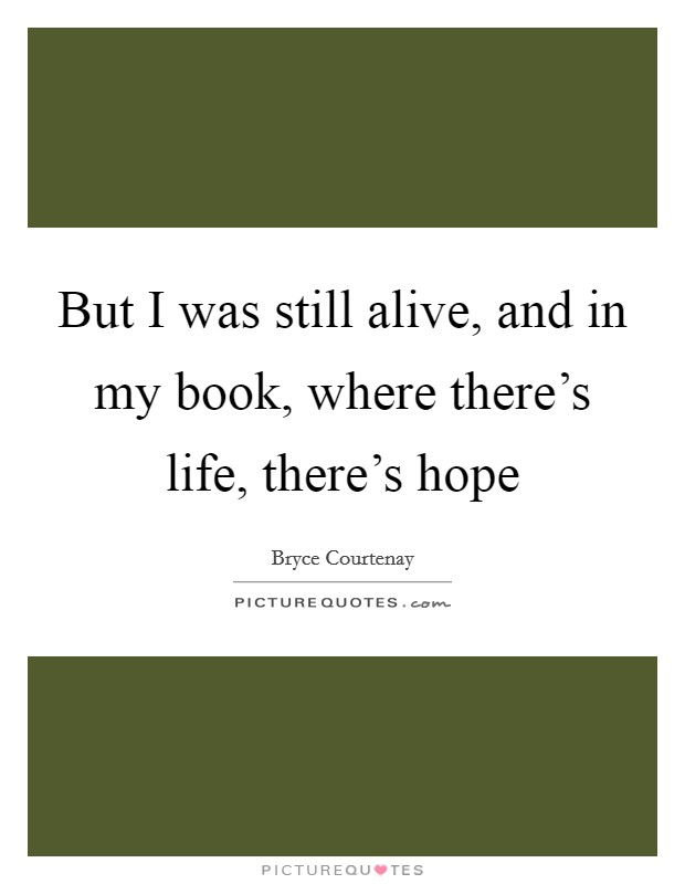 But I was still alive, and in my book, where there's life, there's hope Picture Quote #1