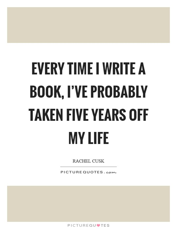 Every time I write a book, I've probably taken five years off my life Picture Quote #1