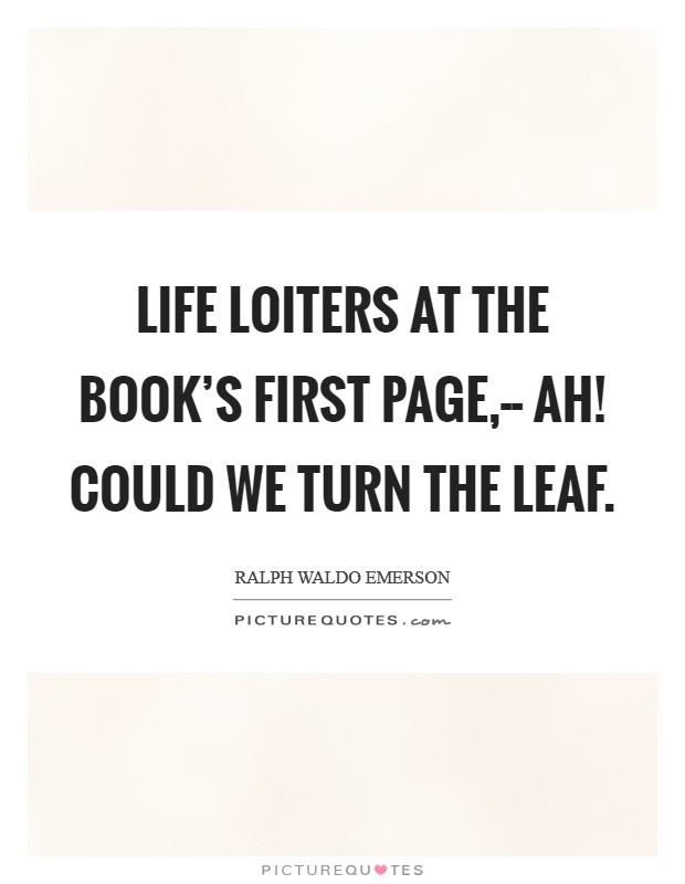 Life loiters at the book's first page,-- Ah! could we turn the leaf Picture Quote #1