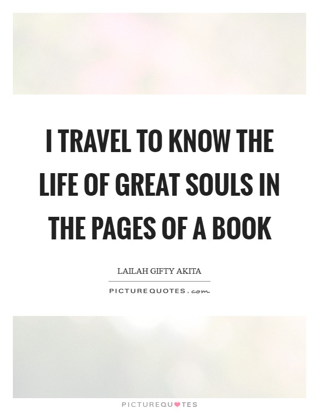 I travel to know the life of great souls in the pages of a book Picture Quote #1
