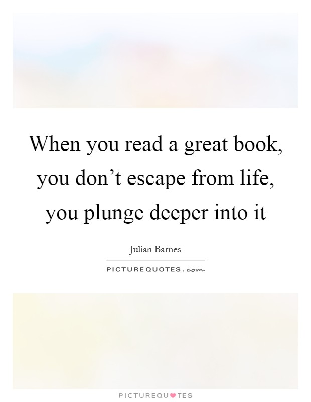 When you read a great book, you don't escape from life, you plunge deeper into it Picture Quote #1