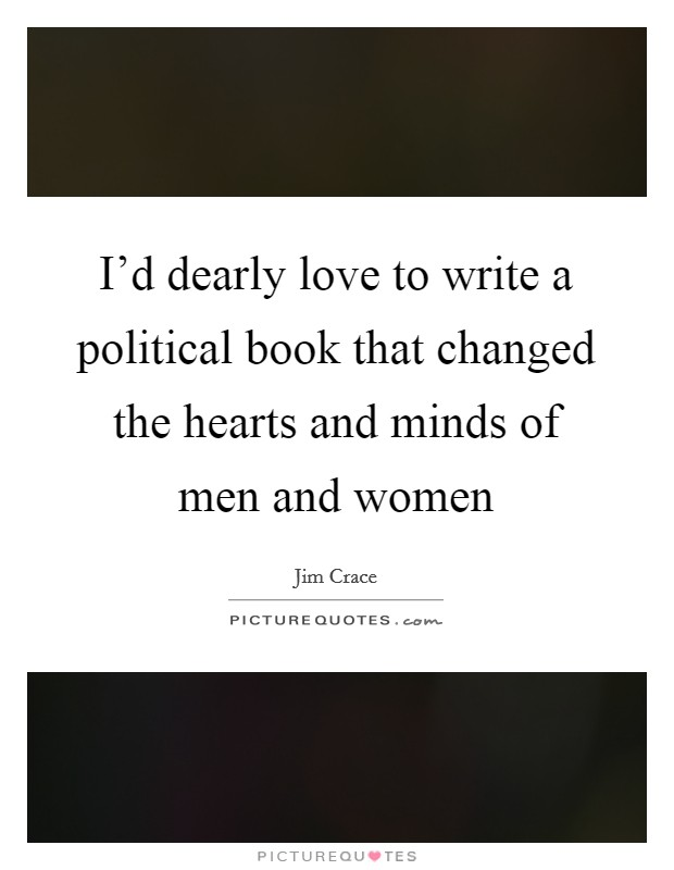 I'd dearly love to write a political book that changed the hearts and minds of men and women Picture Quote #1