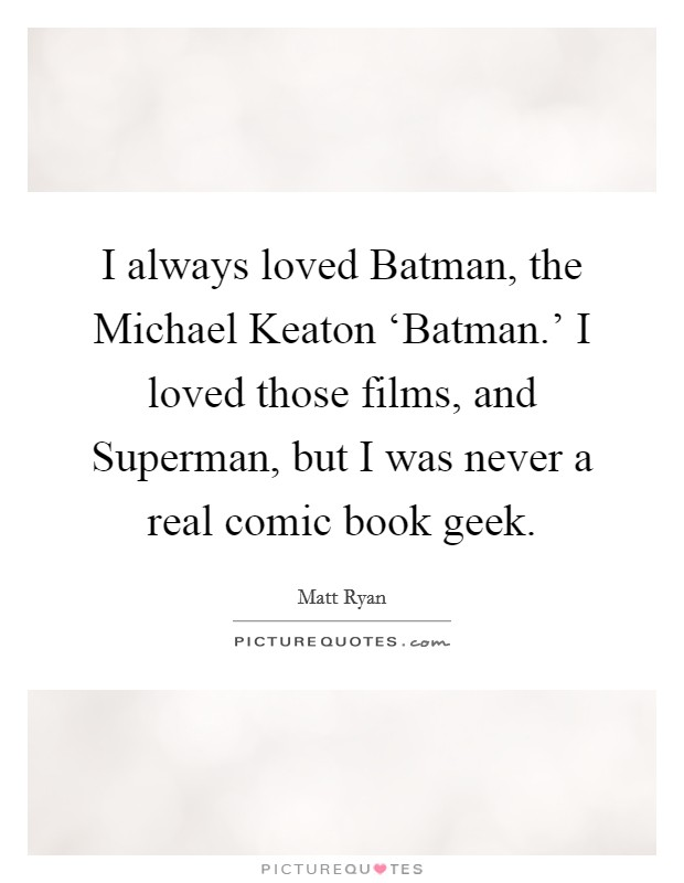I always loved Batman, the Michael Keaton 'Batman.' I loved those films, and Superman, but I was never a real comic book geek Picture Quote #1