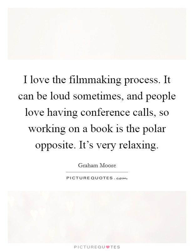 I love the filmmaking process. It can be loud sometimes, and people love having conference calls, so working on a book is the polar opposite. It's very relaxing Picture Quote #1