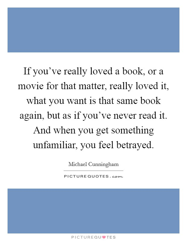 If you've really loved a book, or a movie for that matter, really loved it, what you want is that same book again, but as if you've never read it. And when you get something unfamiliar, you feel betrayed Picture Quote #1