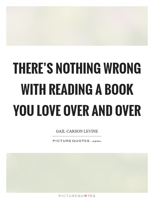 There's nothing wrong with reading a book you love over and over Picture Quote #1