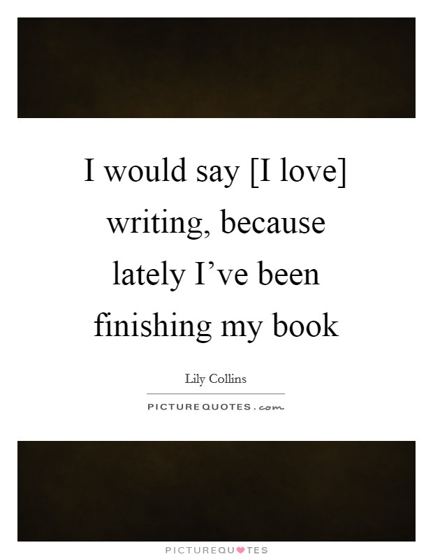 I would say [I love] writing, because lately I've been finishing my book Picture Quote #1