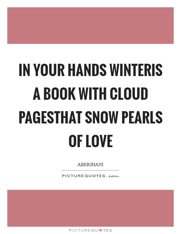 In your hands winteris a book with cloud pagesthat snow pearls of love Picture Quote #1