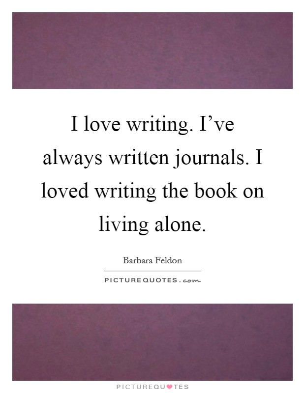 I love writing. I've always written journals. I loved writing the book on living alone Picture Quote #1