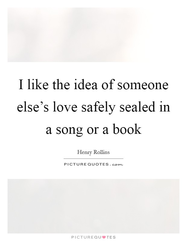 I like the idea of someone else's love safely sealed in a song or a book Picture Quote #1