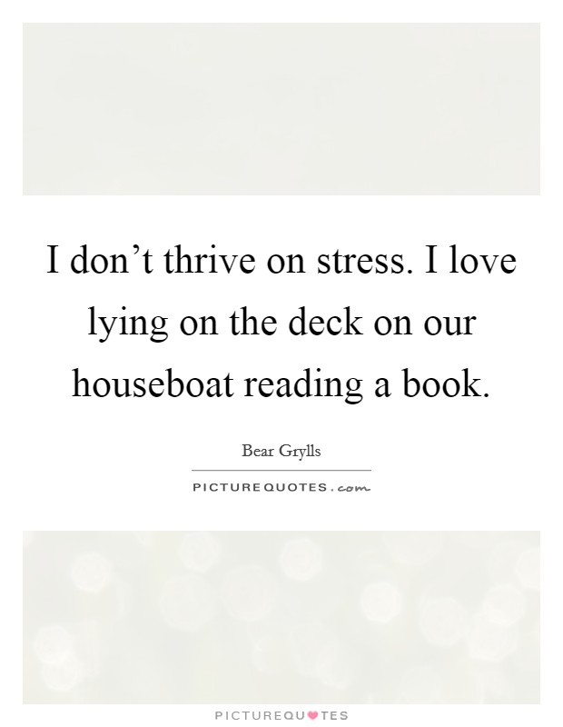 I don't thrive on stress. I love lying on the deck on our houseboat reading a book Picture Quote #1