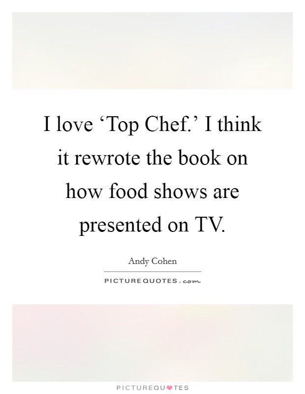 I love 'Top Chef.' I think it rewrote the book on how food shows are presented on TV Picture Quote #1