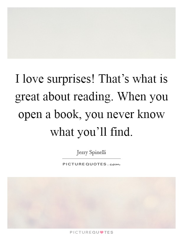 I love surprises! That's what is great about reading. When you open a book, you never know what you'll find Picture Quote #1