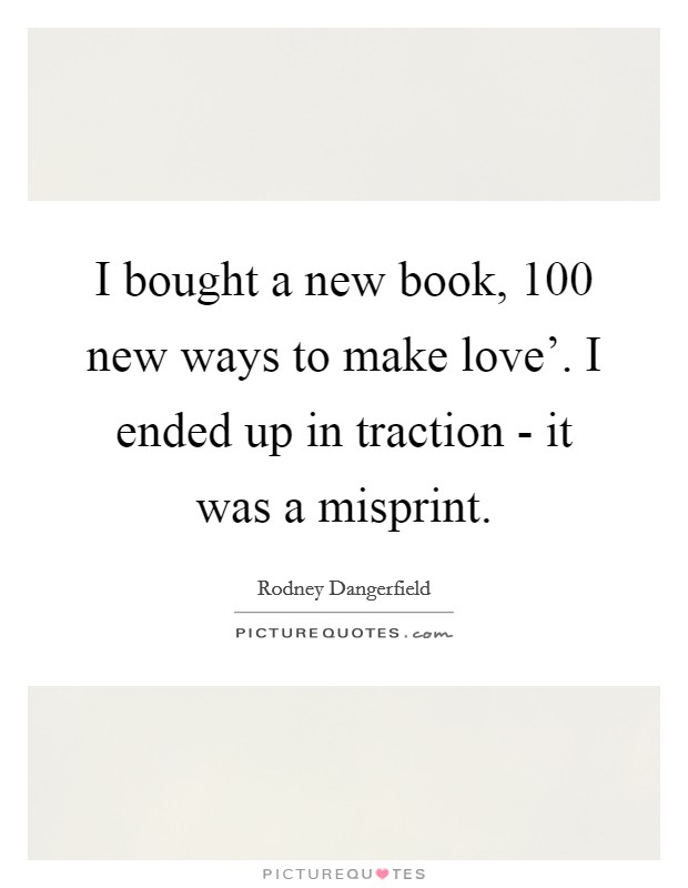 I bought a new book,  100 new ways to make love'. I ended up in traction - it was a misprint Picture Quote #1