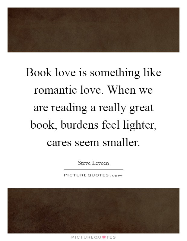 Book love is something like romantic love. When we are reading a really great book, burdens feel lighter, cares seem smaller Picture Quote #1