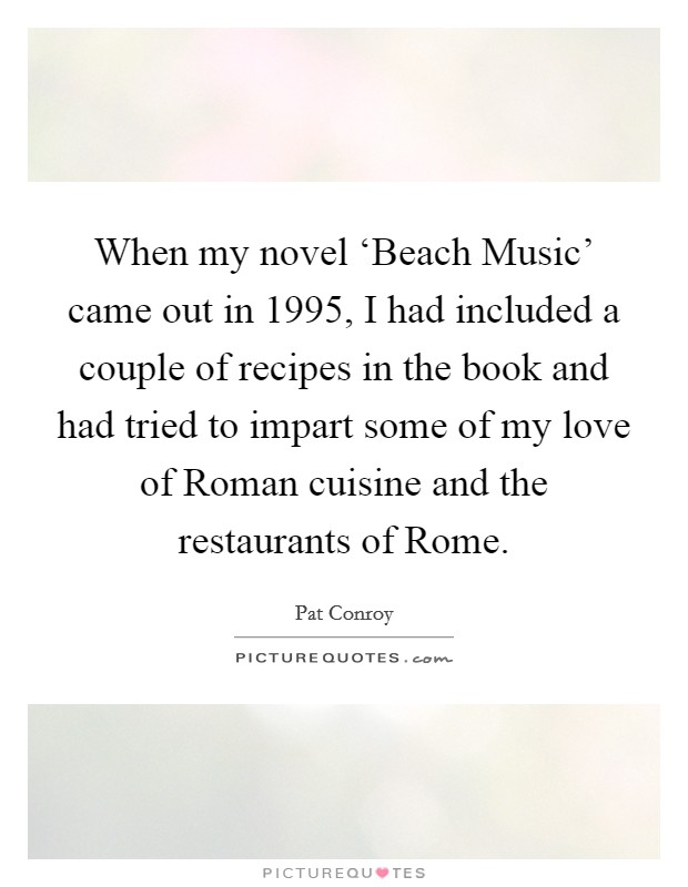 When my novel 'Beach Music' came out in 1995, I had included a couple of recipes in the book and had tried to impart some of my love of Roman cuisine and the restaurants of Rome Picture Quote #1