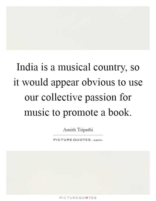 India is a musical country, so it would appear obvious to use our collective passion for music to promote a book Picture Quote #1