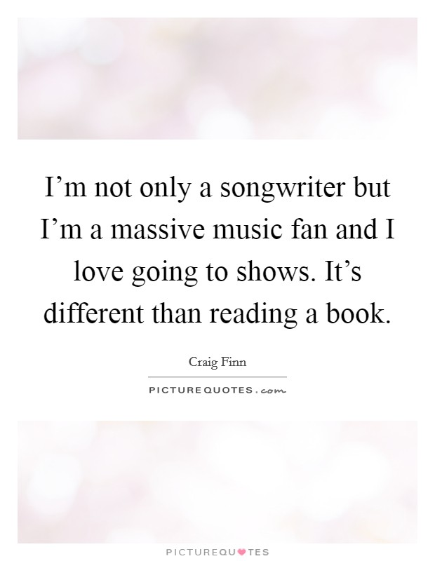 I'm not only a songwriter but I'm a massive music fan and I love going to shows. It's different than reading a book Picture Quote #1