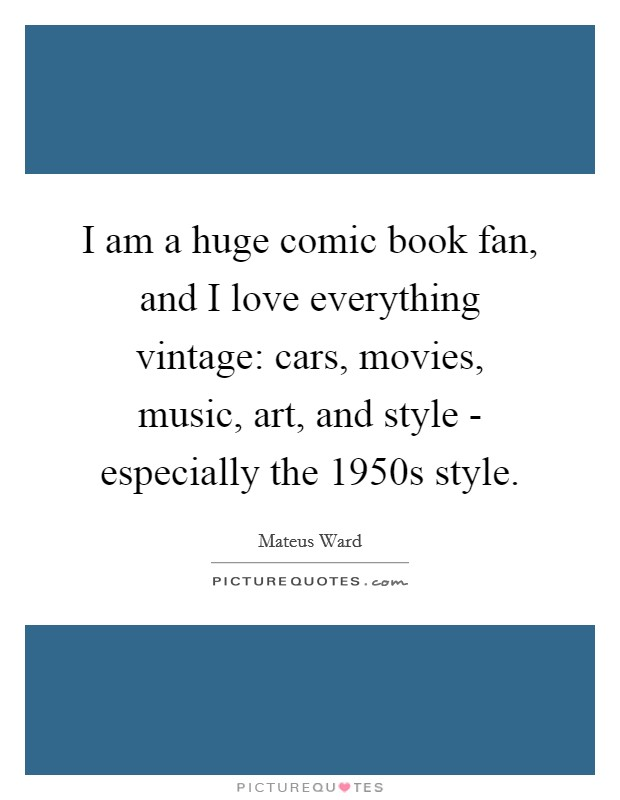 I am a huge comic book fan, and I love everything vintage: cars, movies, music, art, and style - especially the 1950s style Picture Quote #1