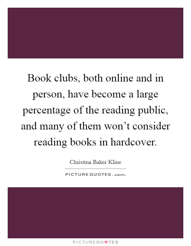 Book clubs, both online and in person, have become a large percentage of the reading public, and many of them won't consider reading books in hardcover Picture Quote #1