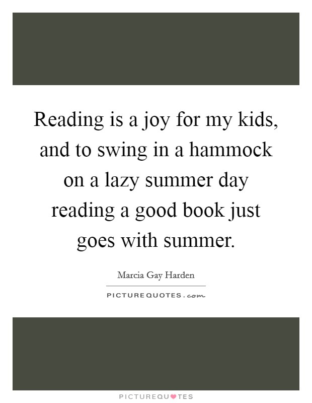 Reading is a joy for my kids, and to swing in a hammock on a lazy summer day reading a good book just goes with summer Picture Quote #1