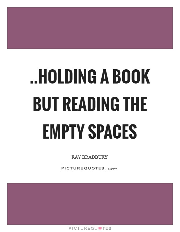 ..holding a book but reading the empty spaces Picture Quote #1