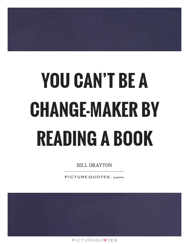 You can't be a change-maker by reading a book Picture Quote #1