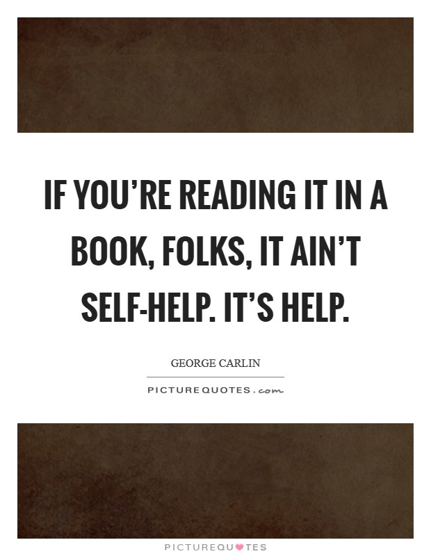 If you're reading it in a book, folks, it ain't self-help. It's help Picture Quote #1