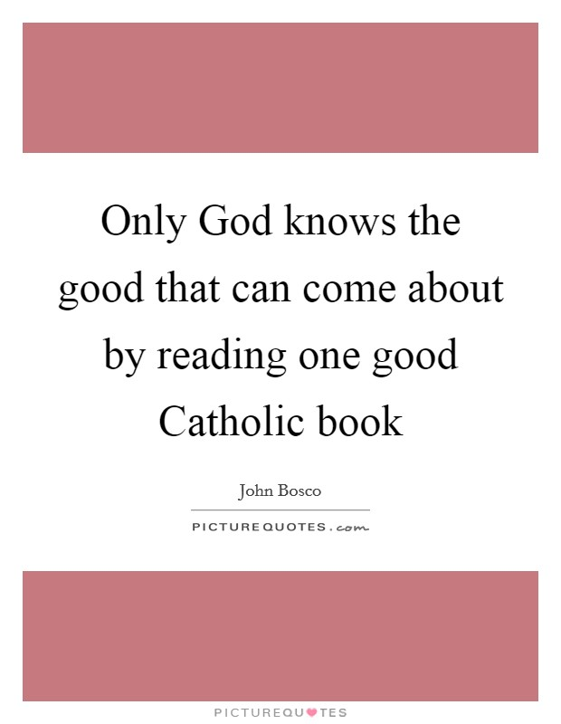 Only God knows the good that can come about by reading one good Catholic book Picture Quote #1