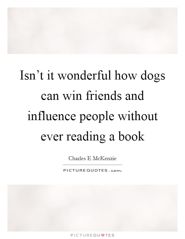 Isn't it wonderful how dogs can win friends and influence people without ever reading a book Picture Quote #1