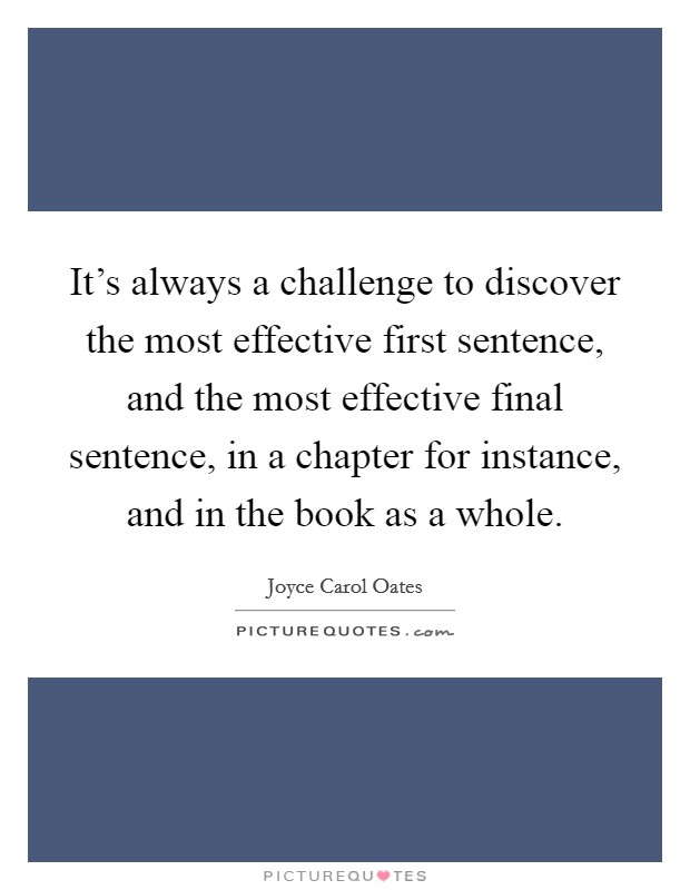 It's always a challenge to discover the most effective first sentence, and the most effective final sentence, in a chapter for instance, and in the book as a whole Picture Quote #1