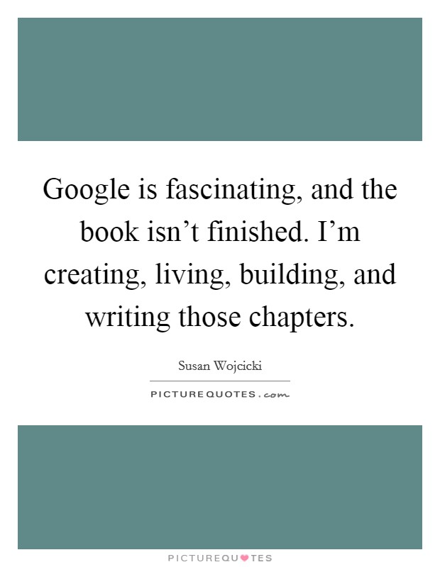 Google is fascinating, and the book isn't finished. I'm creating, living, building, and writing those chapters Picture Quote #1