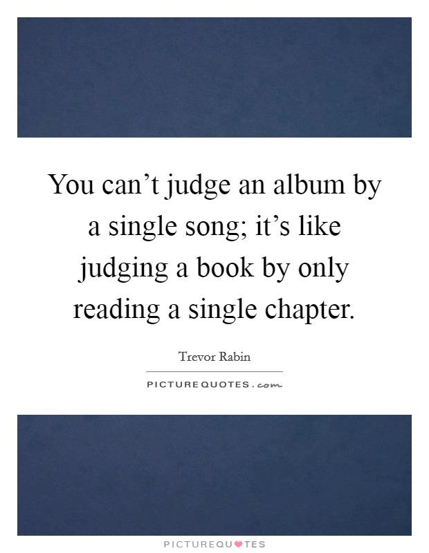 You can't judge an album by a single song; it's like judging a book by only reading a single chapter Picture Quote #1