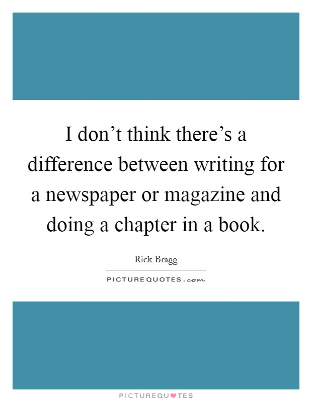 I don't think there's a difference between writing for a newspaper or magazine and doing a chapter in a book Picture Quote #1