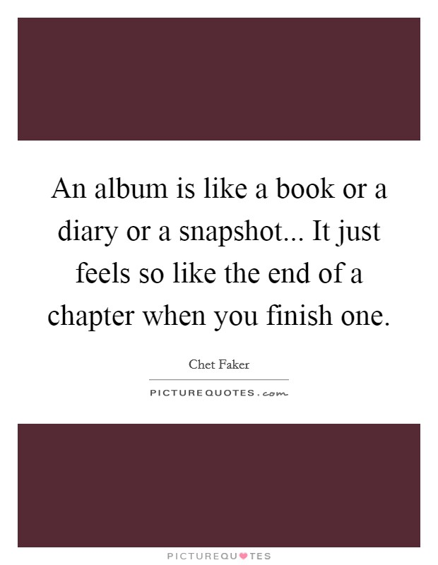 An album is like a book or a diary or a snapshot... It just feels so like the end of a chapter when you finish one Picture Quote #1