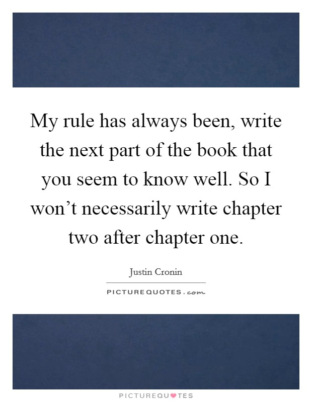 My rule has always been, write the next part of the book that you seem to know well. So I won't necessarily write chapter two after chapter one Picture Quote #1