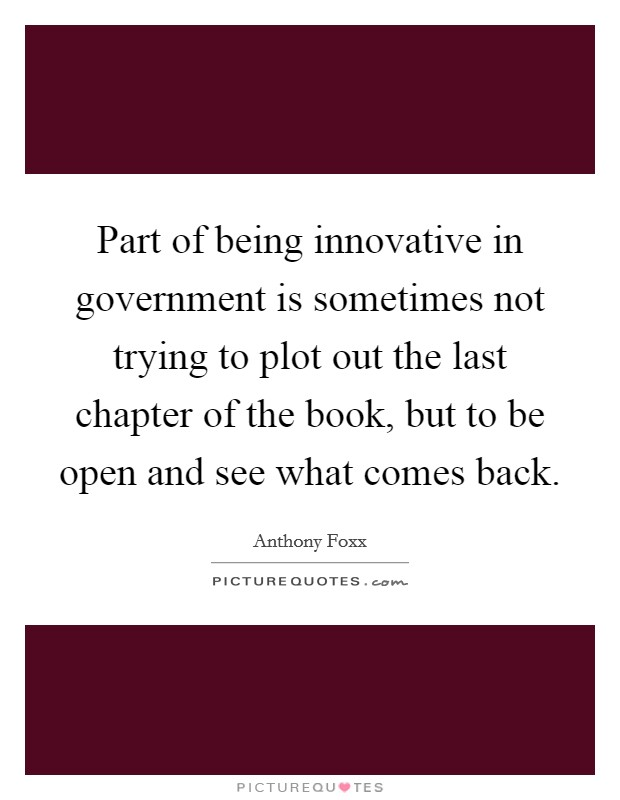 Part of being innovative in government is sometimes not trying to plot out the last chapter of the book, but to be open and see what comes back Picture Quote #1