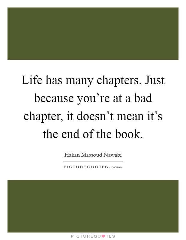 Life has many chapters. Just because you're at a bad chapter, it doesn't mean it's the end of the book Picture Quote #1