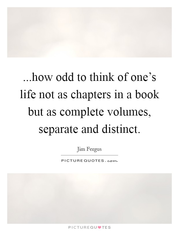 ...how odd to think of one's life not as chapters in a book but as complete volumes, separate and distinct Picture Quote #1