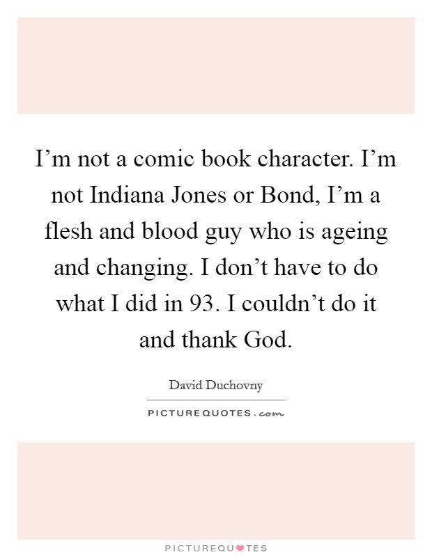 I'm not a comic book character. I'm not Indiana Jones or Bond, I'm a flesh and blood guy who is ageing and changing. I don't have to do what I did in  93. I couldn't do it and thank God Picture Quote #1